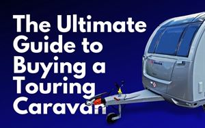 Buying a touring caravan: the Ultimate Guide
